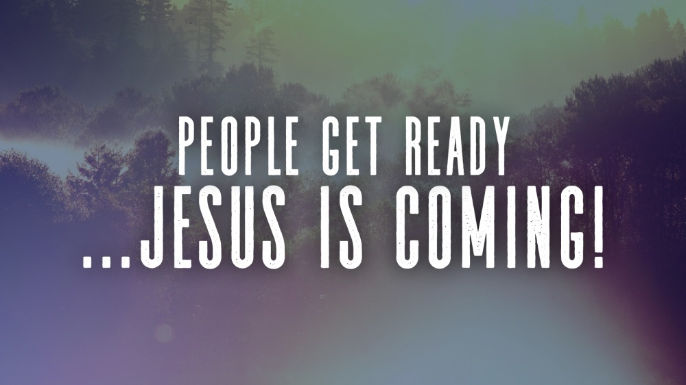 People Get Ready.. Jesus is Coming!