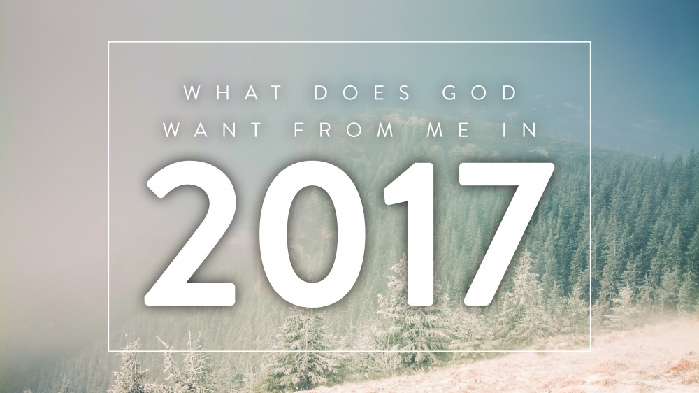 What Does God Want From Me In 2017?