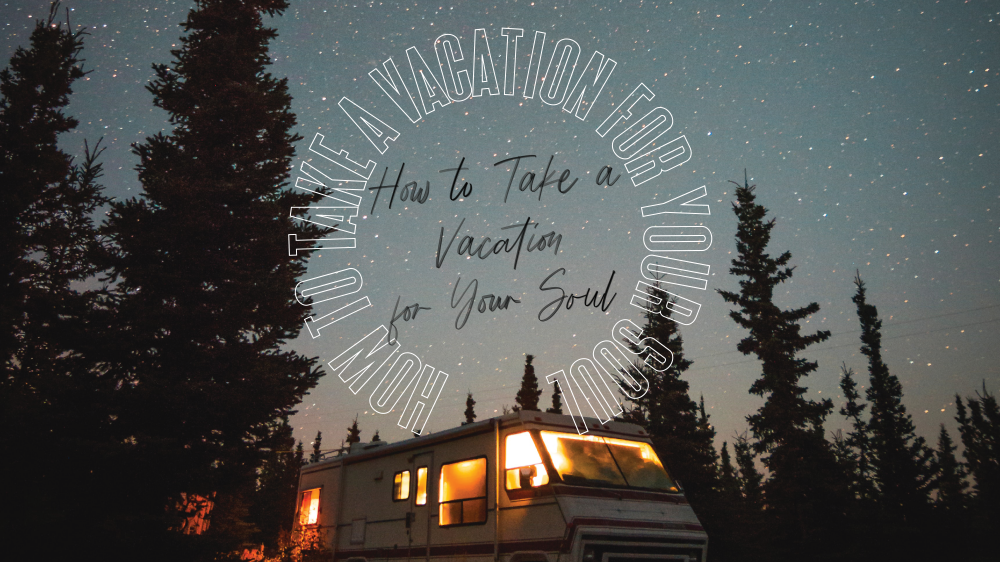 How To Take A Vacation For Your Soul
